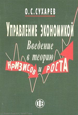 Сухарев О.: Управление экономикой Введение в теорию кризисов и роста