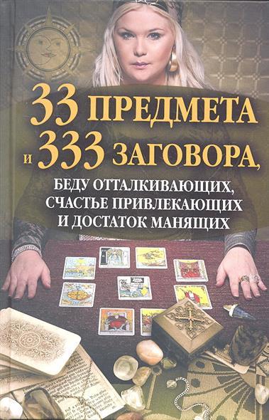 33 предмета и 333 заговора, беду отталкивающих, счастье привлекающих и достаток манящих