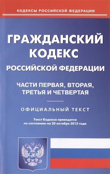 Гражданский кодекс Российской Федерации. Части первая, вторая, третья и четвертая Официальный текст. 20 октября 2015 года