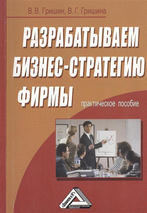 Гришин В., Гришина В. Разрабатываем бизнес-стратегию фирмы. Практическое пособие леонид гришин верность