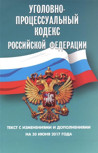 Уголовно-процессуальный кодекс Российской Федерации. Текст с изменениями и дополнениями на 30 июня 2017 года