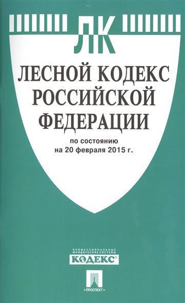 Лесной кодекс Российской Федерации по состоянию на 20 февраля 2015 г.