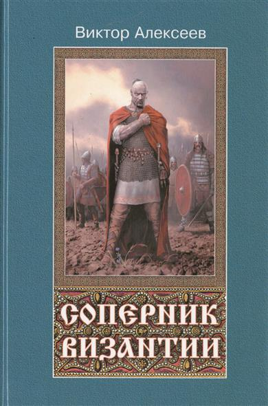 Алексеев В. Соперник Византии. Исторический роман ISBN: 9785913668868