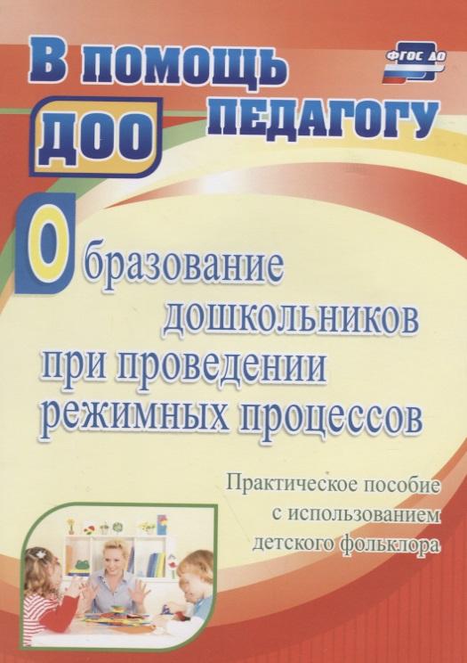 Образование дошкольников при проведении режимных процессов. Практическое пособие с использованием детского фольклора.