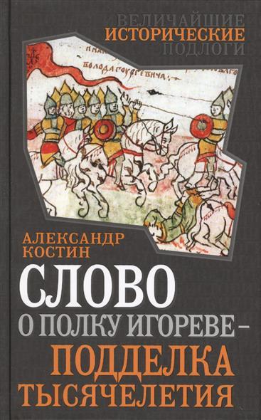 Костин А. Слово о полку Игореве - подделка тысячелетия неустановленный автор слово ополку игореве