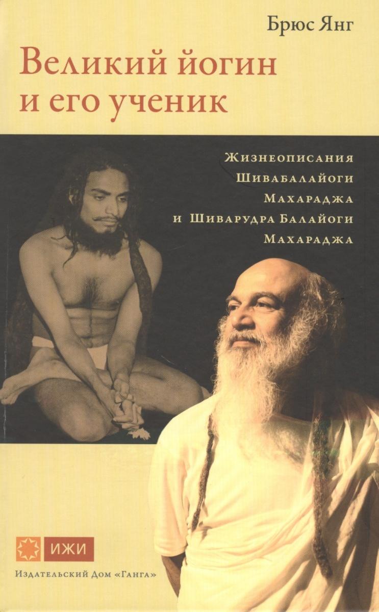 Янг Б. Великий йогин и его ученик. Жизнеописания Шивабалайоги Махараджа и Шиварудра Балайоги Махараджа сингх х великий йогин шри шивабалайоги махарадж жизнь духовный путь наставления по практике