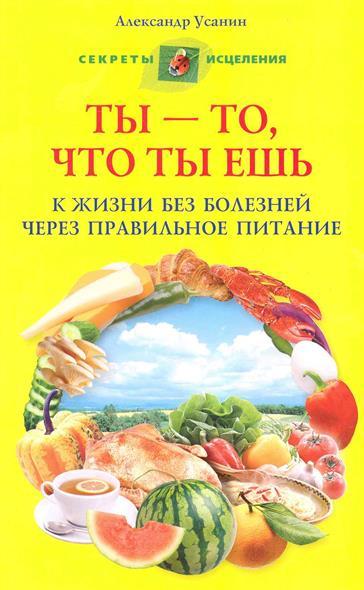 Ты то что ты ешь К жизни без болезней...