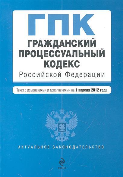 Гражданский процессуальный кодекс Российской Федерации. Текст с изменениями и дополнениями на 1 апреля 2012 года