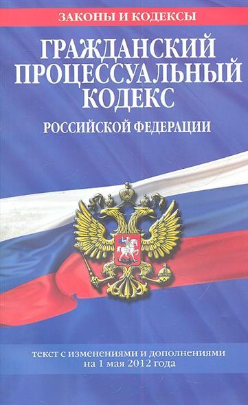 Гражданский процессуальный кодекс Российской Федерации. Текст с изменениями и дополнениями на 1 мая 2012 года