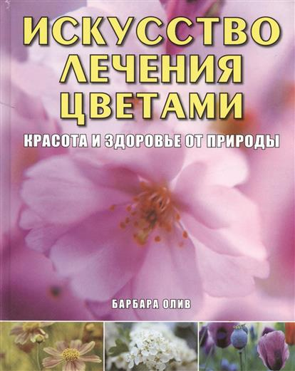 Олив Б. Искусство лечения цветами. Красота и здоровье от природы