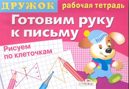 Дружок Готовим руку к письму Рисуем по клеточкам Р/т Вып. 2