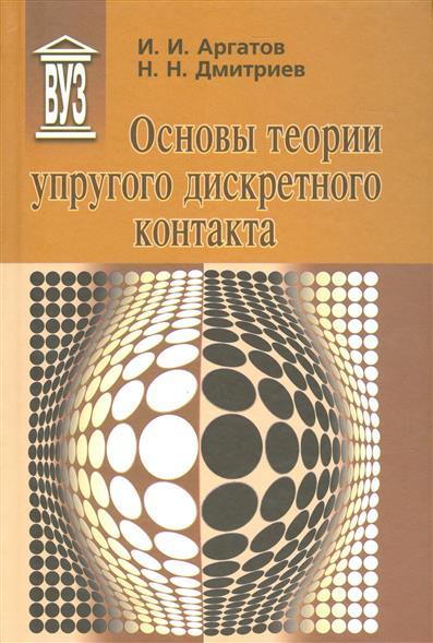Аргатов И., Дмитриев Н. Основы теории упругого дискретного контакта. Учебное пособие для вузов