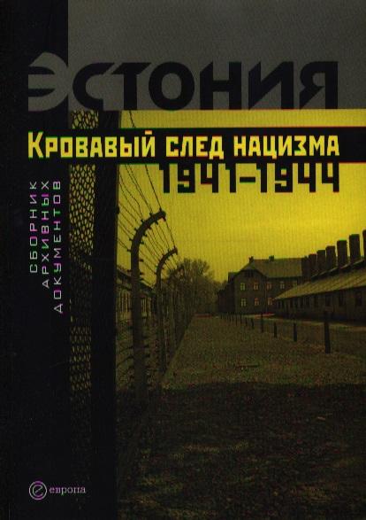 Эстония Кровавый след нацизма 1941-1944 годы Сб. архивных документов