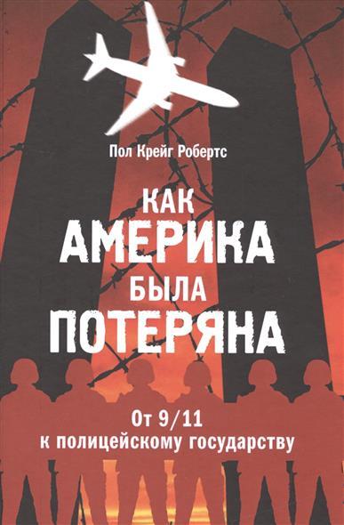Робертс П. Как Америка была потеряна. От 9/11 к полицейскому государству ISBN: 9785995004745