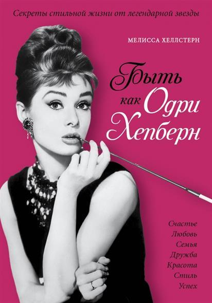 Быть как Одри Хепберн. Секреты стильной жизни от легендарной звезды