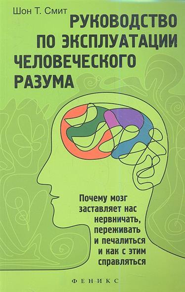 Смит Ш. Руководство по эксплуатации человеческого разума. Почему мозг заставляет нас нервничать, переживатьи печалиться и как с этим справляться