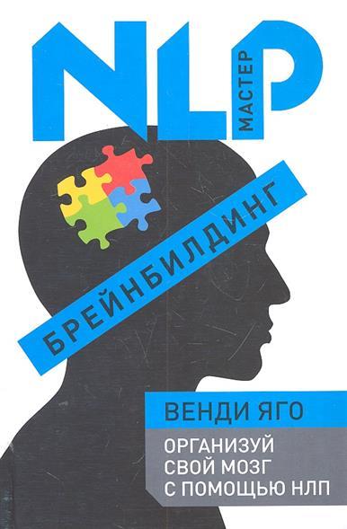 Брейнбилдинг Организуй свой мозг с помощью НЛП