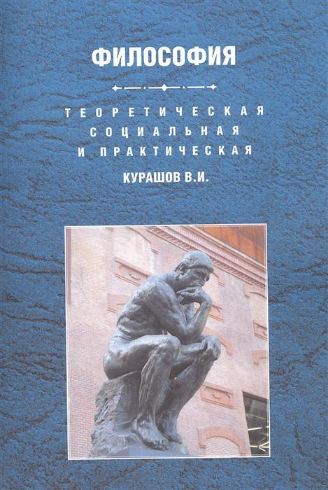 Курашов В. Теоретическая, социальная и практическая философия. Учебное пособие ISBN: 9785913046734 фурс в социальная философия в непопулярном изложении