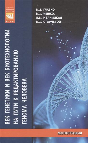 Век генетики и век биотехнологии на пути к редактированию генома человека. Монография