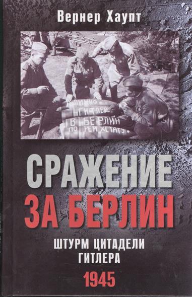 Хаупт В. Сражение за Берлин. Штурм цитадели Гитлера. 1945 хаупт в битва за москву первое решающее сражение второй мировой 1941 1942