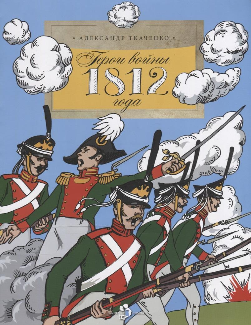Ткаченко А. Герои войны 1812 года александр ткаченко герои войны 1812 года