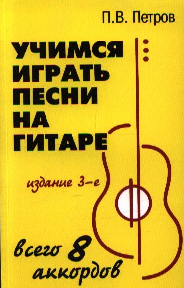 Учимся играть песни на гитаре. Всего 8 аккордов. Издание 3-е, стереотипное