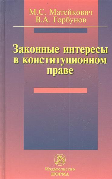 Матейкович М., Горбунов В. Законные интересы в конституционном праве категория усмотрения в конституционном праве монография