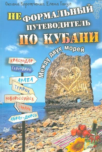 Коротченко О., Ганул Е. Неформальный путеводитель по Кубани. Между двух морей