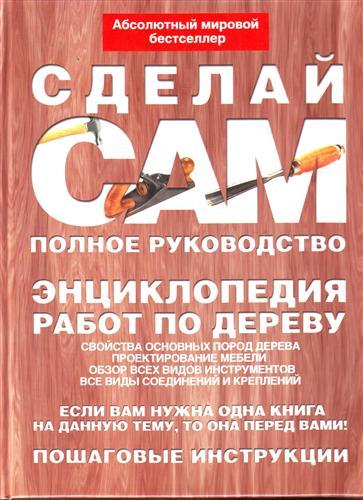 Сделай сам Полное руководство Энциклопедия работ по дереву