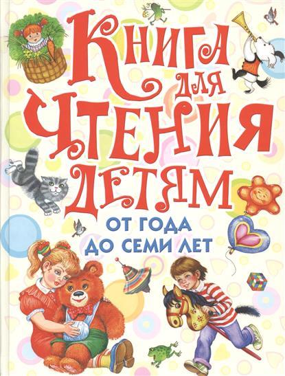 Маршак С., Барто А. и др. Книга для чтения детям от года до семи лет: стихи, рассказы, сказки, песенки рассказы сказки стихи