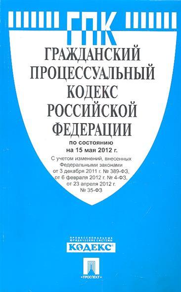 Гражданский процессуальный кодекс Российской Федерации по состоянию на 15 мая 2012 г. С учетом изменений, внесенных Федеральными законами от 3 декабря 2011 г. № 389-ФЗ, от 6 февраля 2012 г. № 4-ФЗ, от 23 апреля 2012 г. № 35-ФЗ