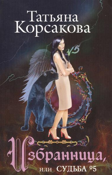 Корсакова Т. Избранница, или Судьба №5 корсакова т вечность или пепел феникса