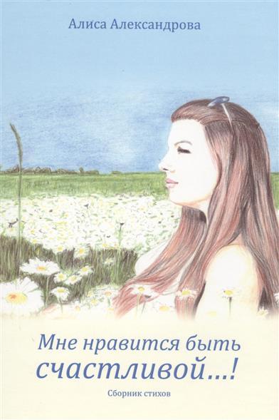 Мне нравится быть счастливой…! Сборник стихов