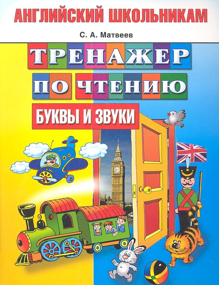 Матвеев С. Английский школьникам. Тренажер по чтению. Буквы и звуки английский язык тренажер по чтению