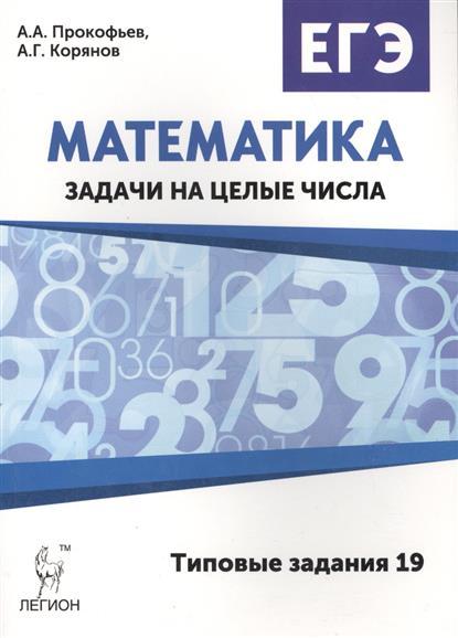 Прокофьев А., Корянов А. ЕГЭ Математика. Задачи на целые числа. Типовые задания 19 ISBN: 9785996609376