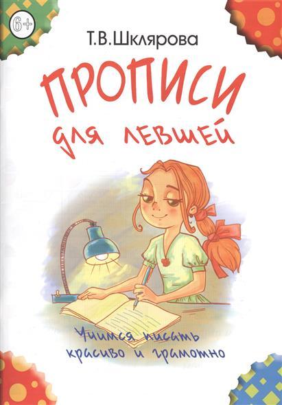 Шклярова Т. Прописи для левшей. Учимся писать красиво и грамотно. Пособие для детей 6-7 лет эксмо говорю красиво для детей 6 7 лет