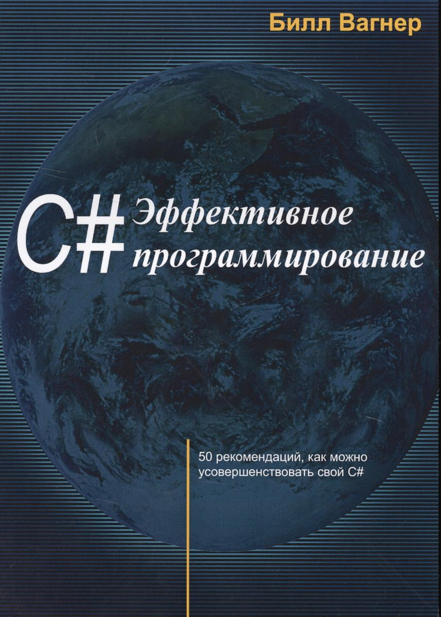 Вагнер Б. C# Эффективное программирование. 50 рекомендаций, как можно усовершенствовать свой C# билл вагнер наиболее эффективное программирование на c 50 способов улучшения кода