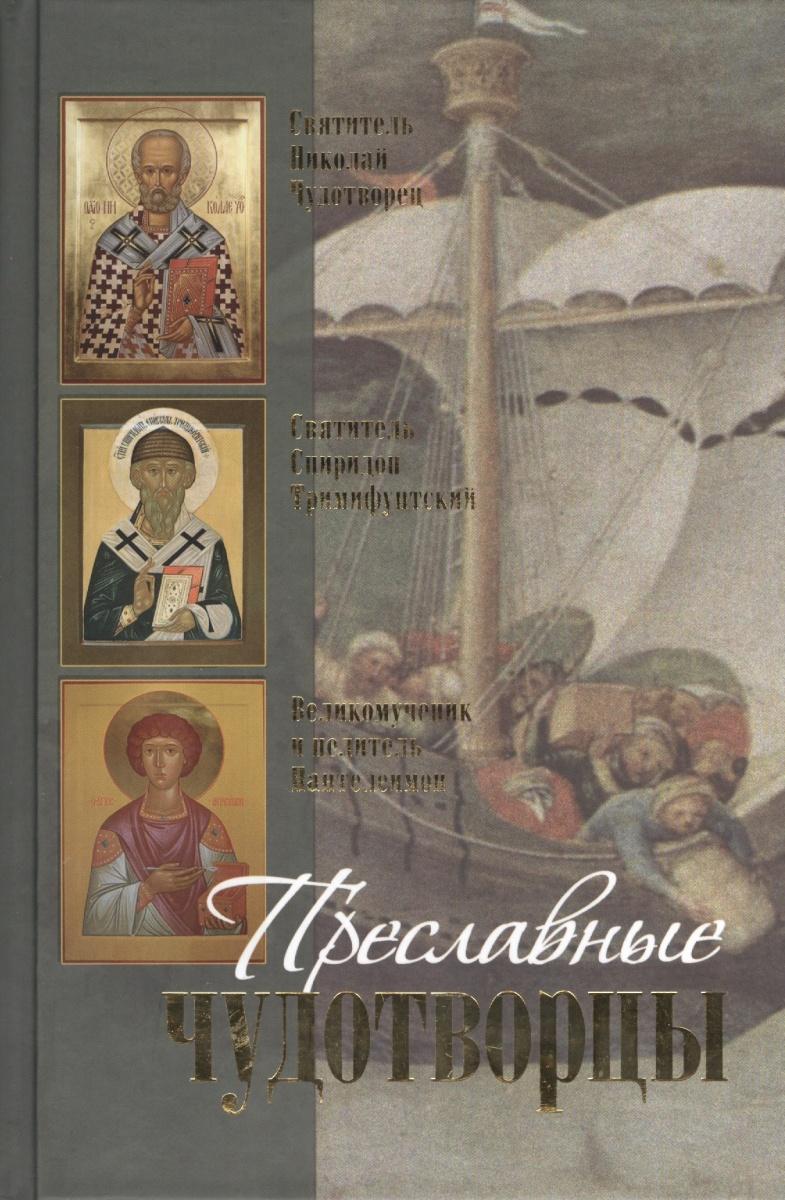 Преславные чудотворцы: Святитель Николай чудотворец. Великомученик и целитель Пантелеимон. Святитель Спиридон Тримифунтский. Житие, акафист, чудеса