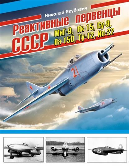 Реактивные первенцы СССР - МиГ-9, Як-15, Су-9, Ла-150, Ту-12, Ил-22 и др.