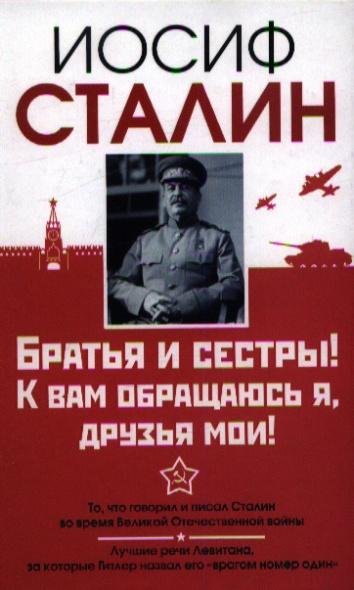 Сталин И. Братья и сестры! К вам обращаюсь я, друзья мои. О войне от первого лица