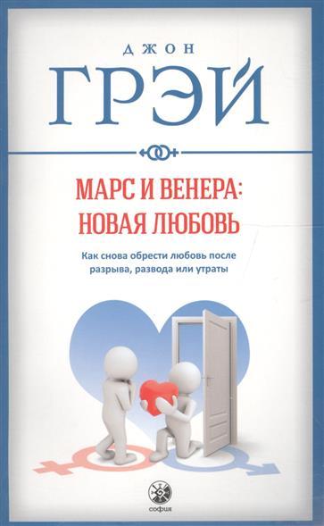 Грэй Дж. Марс и Венера: новая любовь. Как снова обрести любовь после разрыва, развода или утраты грэй дж марс и венера вместе навсегда как сберечь любовь