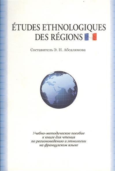 Etudes ethnologiques des regions. Учебно-методическое пособие к книге для чтения по регионоведению и этнологии на французском языке