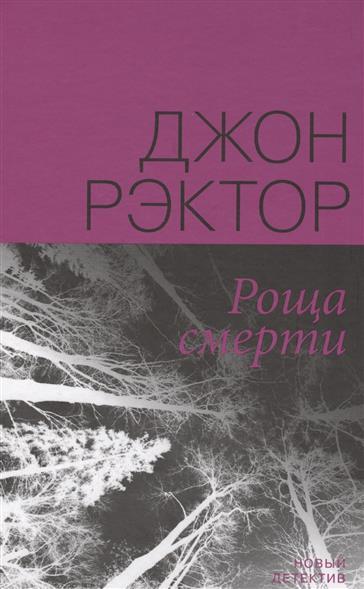 Рэктор Дж. Роща смерти книги издательство манн иванов и фербер здоровые привычки