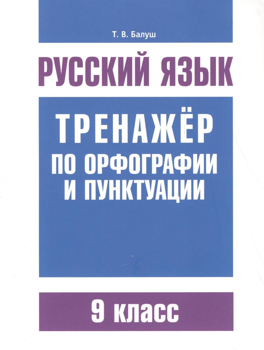 Балуш Т. Русский язык. Тренажер по орфографии и пунктуации. 9 класс ISBN: 9789851533851