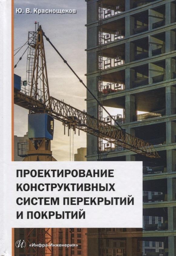 Краснощеков Ю. Проектирование конструктивных систем перекрытий и покрытий. Монография