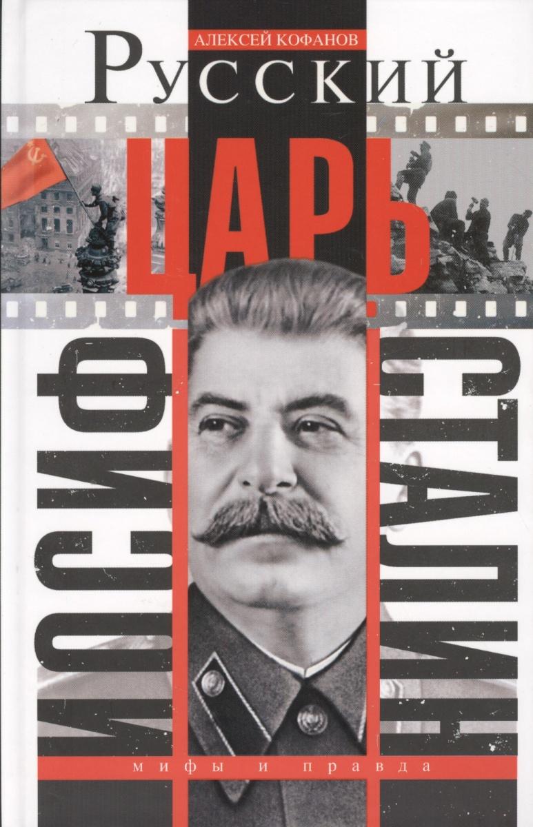 Кофанов А. Русский царь Иосиф Сталин. Мифы и правда