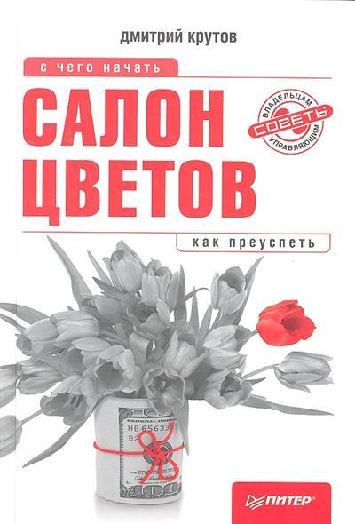 Крутов Д. Салон цветов. С чего начать, как преуспеть