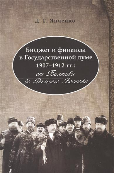 Бюджет и финансы в Государственной думе 1907-1912 гг от Балтики до Дальнего Востока