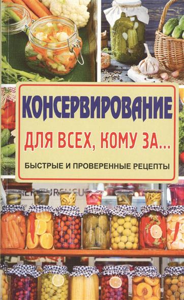 Тверская Е. Консервирование для всех, кому за… Быстрые и проверенные рецепты