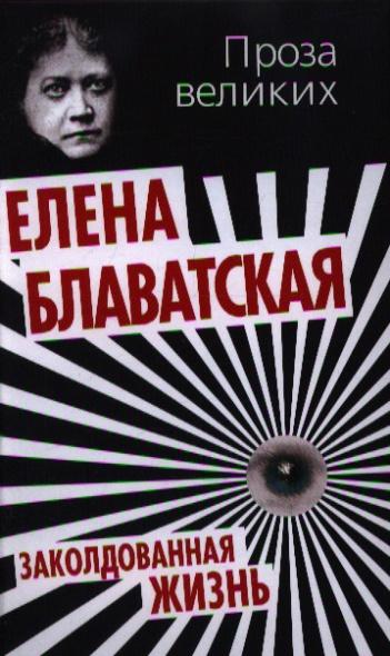 Блаватская Е. Заколдованная жизнь блаватская елена петровна голос безмолвия 6 е изд